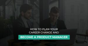 Plan your career change and become a product manager